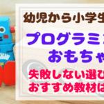 【動画あり】幼児プログラミングおもちゃ選びで絶対外せないポイントと厳選おすすめ6選を大公開!